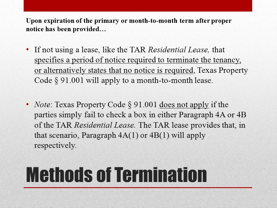 Methods of Termination Upon expiration of the primary or month-to-month term after proper notice has been provided… If not using a lease, like the TAR Residential Lease, that specifies a period of notice required to terminate the tenancy, or alternatively states that no notice is required, Texas Property Code § 91.001 will apply to a month-to-month lease.