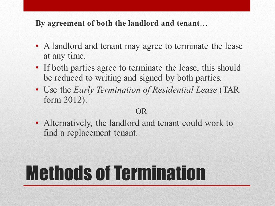 Methods of Termination By agreement of both the landlord and tenant… A landlord and tenant may agree to terminate the lease at any time.