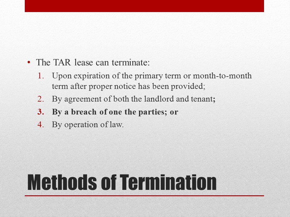 Methods of Termination The TAR lease can terminate: 1.Upon expiration of the primary term or month-to-month term after proper notice has been provided; 2.By agreement of both the landlord and tenant; 3.By a breach of one the parties; or 4.By operation of law.