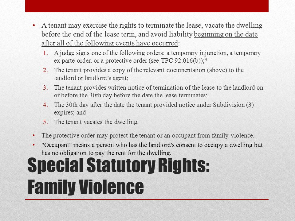 Special Statutory Rights: Family Violence A tenant may exercise the rights to terminate the lease, vacate the dwelling before the end of the lease term, and avoid liability beginning on the date after all of the following events have occurred: 1.A judge signs one of the following orders: a temporary injunction, a temporary ex parte order, or a protective order (see TPC 92.016(b));* 2.The tenant provides a copy of the relevant documentation (above) to the landlord or landlord's agent; 3.The tenant provides written notice of termination of the lease to the landlord on or before the 30th day before the date the lease terminates; 4.The 30th day after the date the tenant provided notice under Subdivision (3) expires; and 5.The tenant vacates the dwelling.