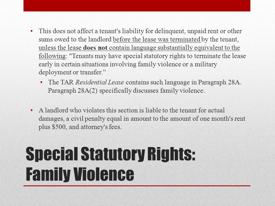 Special Statutory Rights: Family Violence This does not affect a tenant s liability for delinquent, unpaid rent or other sums owed to the landlord before the lease was terminated by the tenant, unless the lease does not contain language substantially equivalent to the following: Tenants may have special statutory rights to terminate the lease early in certain situations involving family violence or a military deployment or transfer. The TAR Residential Lease contains such language in Paragraph 28A.