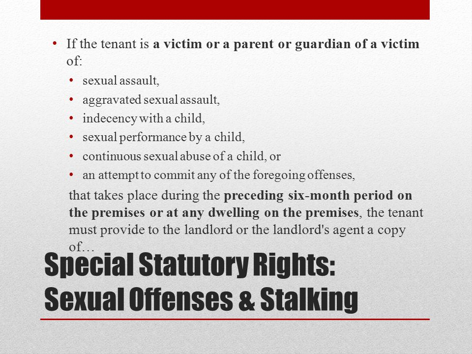 Special Statutory Rights: Sexual Offenses & Stalking If the tenant is a victim or a parent or guardian of a victim of: sexual assault, aggravated sexual assault, indecency with a child, sexual performance by a child, continuous sexual abuse of a child, or an attempt to commit any of the foregoing offenses, that takes place during the preceding six-month period on the premises or at any dwelling on the premises, the tenant must provide to the landlord or the landlord s agent a copy of…