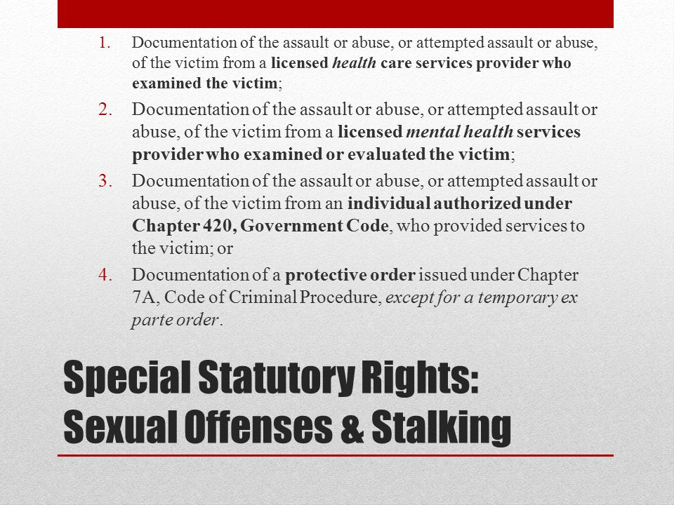 Special Statutory Rights: Sexual Offenses & Stalking 1.Documentation of the assault or abuse, or attempted assault or abuse, of the victim from a licensed health care services provider who examined the victim; 2.Documentation of the assault or abuse, or attempted assault or abuse, of the victim from a licensed mental health services provider who examined or evaluated the victim; 3.Documentation of the assault or abuse, or attempted assault or abuse, of the victim from an individual authorized under Chapter 420, Government Code, who provided services to the victim; or 4.Documentation of a protective order issued under Chapter 7A, Code of Criminal Procedure, except for a temporary ex parte order.
