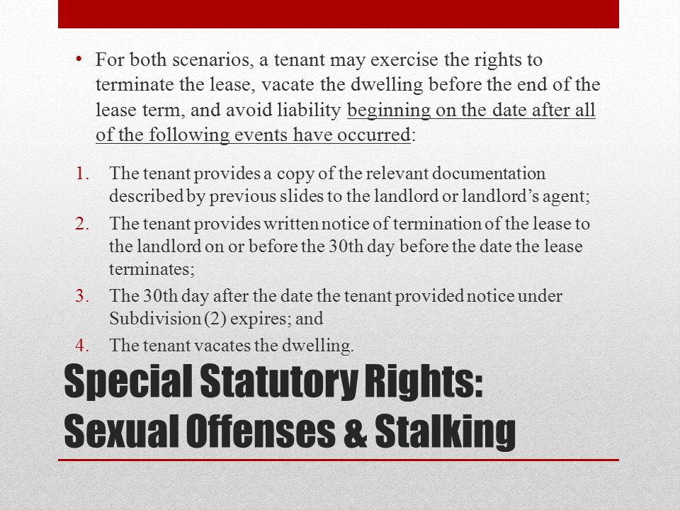 Special Statutory Rights: Sexual Offenses & Stalking For both scenarios, a tenant may exercise the rights to terminate the lease, vacate the dwelling before the end of the lease term, and avoid liability beginning on the date after all of the following events have occurred: 1.The tenant provides a copy of the relevant documentation described by previous slides to the landlord or landlord's agent; 2.The tenant provides written notice of termination of the lease to the landlord on or before the 30th day before the date the lease terminates; 3.The 30th day after the date the tenant provided notice under Subdivision (2) expires; and 4.The tenant vacates the dwelling.