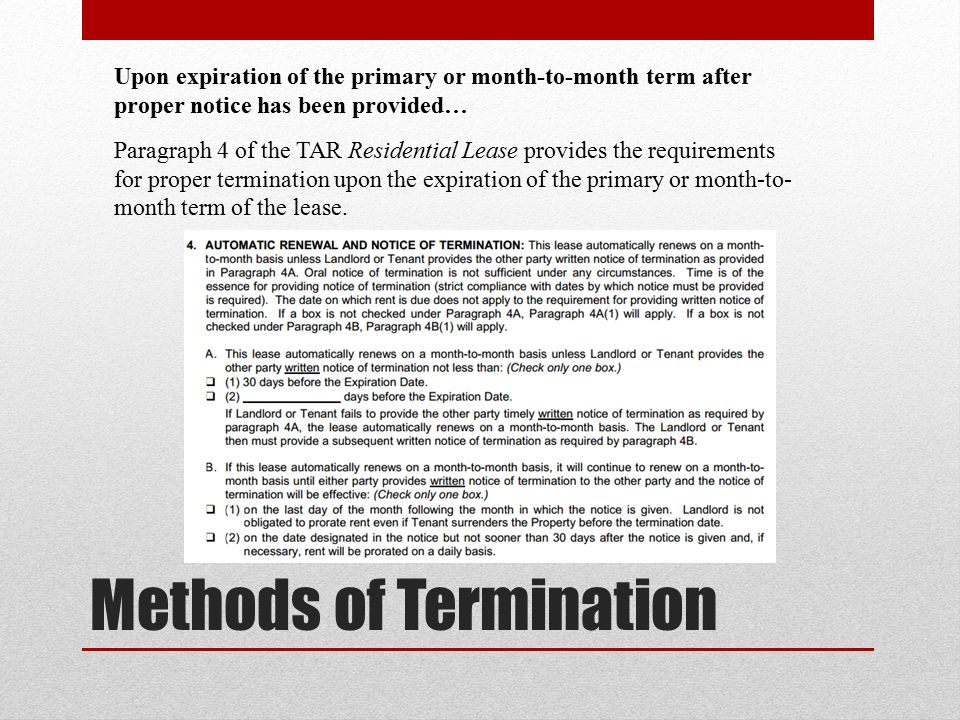 Methods of Termination Upon expiration of the primary or month-to-month term after proper notice has been provided… Paragraph 4 of the TAR Residential Lease provides the requirements for proper termination upon the expiration of the primary or month-to- month term of the lease.