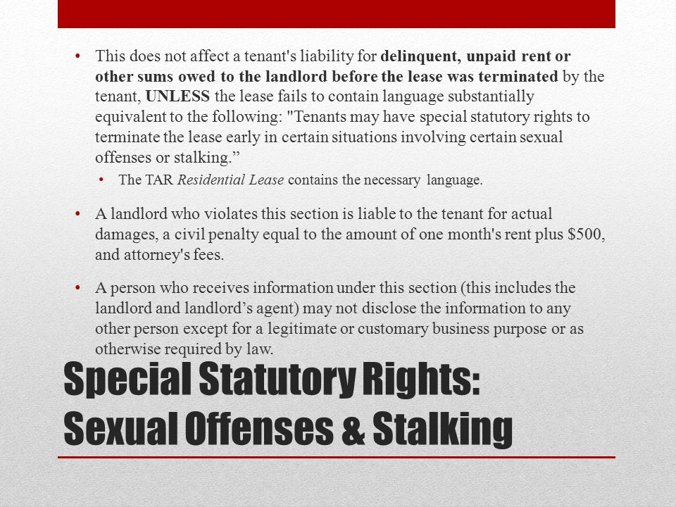 Special Statutory Rights: Sexual Offenses & Stalking This does not affect a tenant s liability for delinquent, unpaid rent or other sums owed to the landlord before the lease was terminated by the tenant, UNLESS the lease fails to contain language substantially equivalent to the following: Tenants may have special statutory rights to terminate the lease early in certain situations involving certain sexual offenses or stalking. The TAR Residential Lease contains the necessary language.