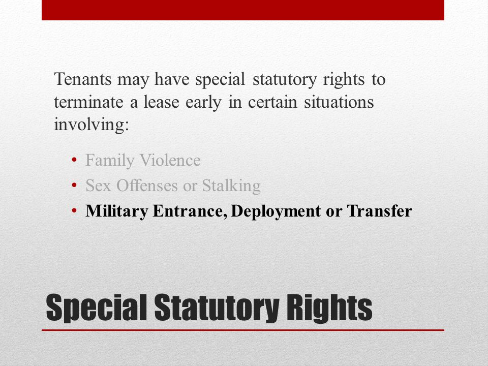 Special Statutory Rights Tenants may have special statutory rights to terminate a lease early in certain situations involving: Family Violence Sex Offenses or Stalking Military Entrance, Deployment or Transfer