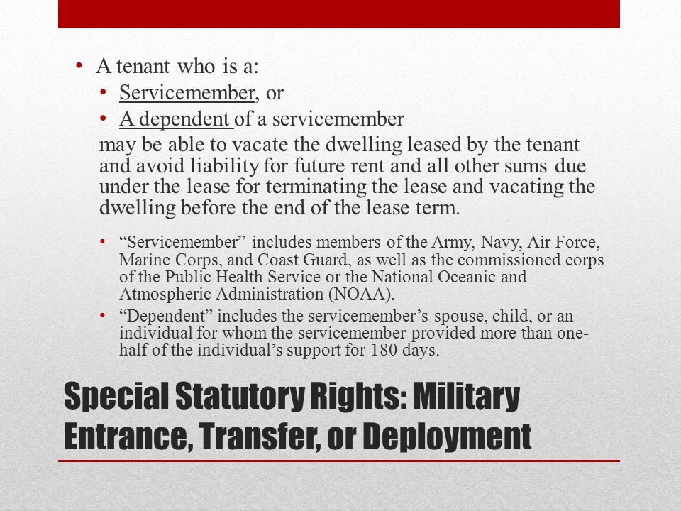 Special Statutory Rights: Military Entrance, Transfer, or Deployment A tenant who is a: Servicemember, or A dependent of a servicemember may be able to vacate the dwelling leased by the tenant and avoid liability for future rent and all other sums due under the lease for terminating the lease and vacating the dwelling before the end of the lease term.