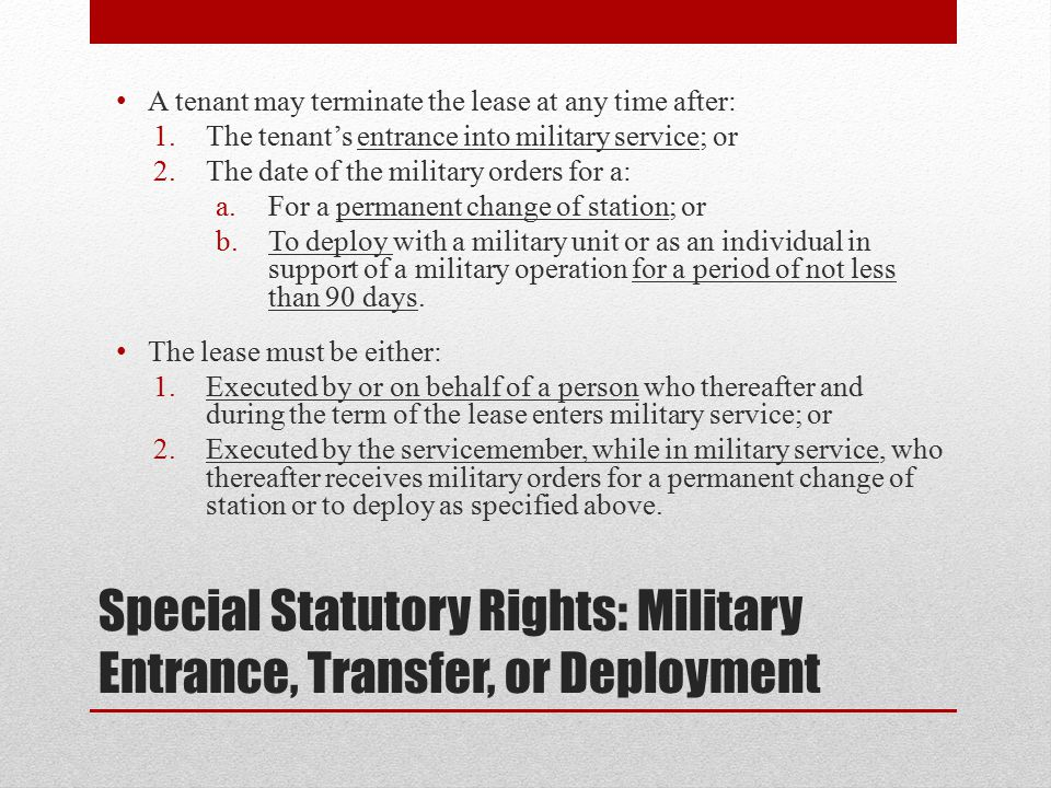 Special Statutory Rights: Military Entrance, Transfer, or Deployment A tenant may terminate the lease at any time after: 1.The tenant's entrance into military service; or 2.The date of the military orders for a: a.For a permanent change of station; or b.To deploy with a military unit or as an individual in support of a military operation for a period of not less than 90 days.