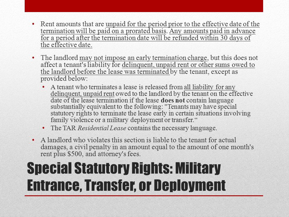 Special Statutory Rights: Military Entrance, Transfer, or Deployment Rent amounts that are unpaid for the period prior to the effective date of the termination will be paid on a prorated basis.