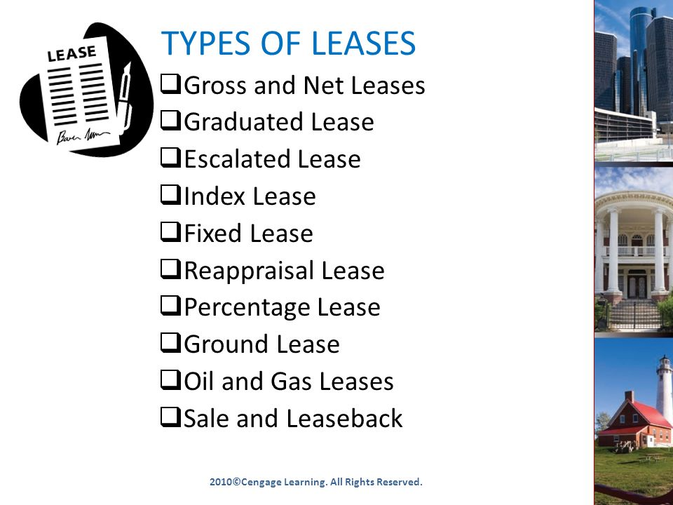 TYPES OF LEASES  Gross and Net Leases  Graduated Lease  Escalated Lease  Index Lease  Fixed Lease  Reappraisal Lease  Percentage Lease  Ground Lease  Oil and Gas Leases  Sale and Leaseback 2010©Cengage Learning.