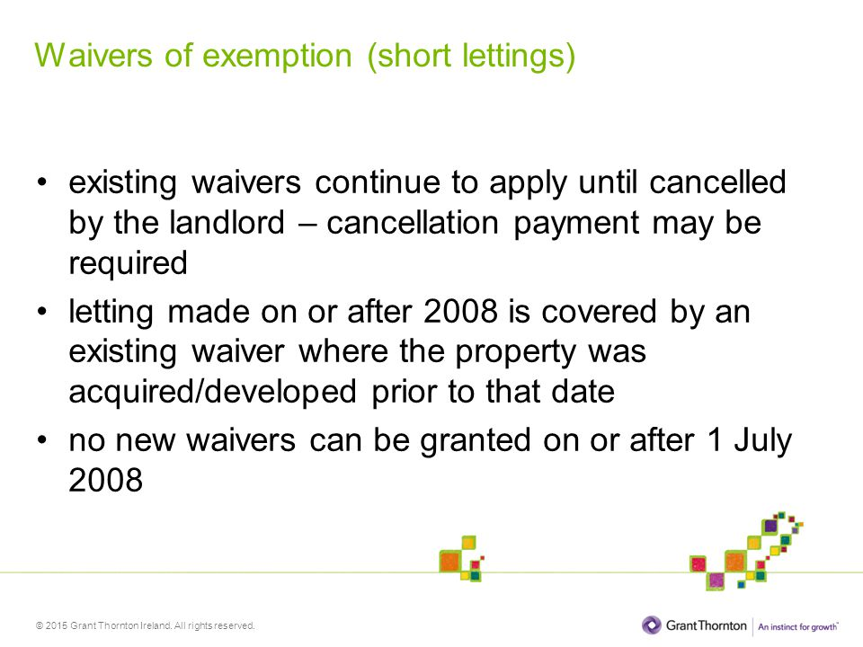 © 2015 Grant Thornton Ireland. All rights reserved. Waivers of exemption (short lettings) existing waivers continue to apply until cancelled by the la