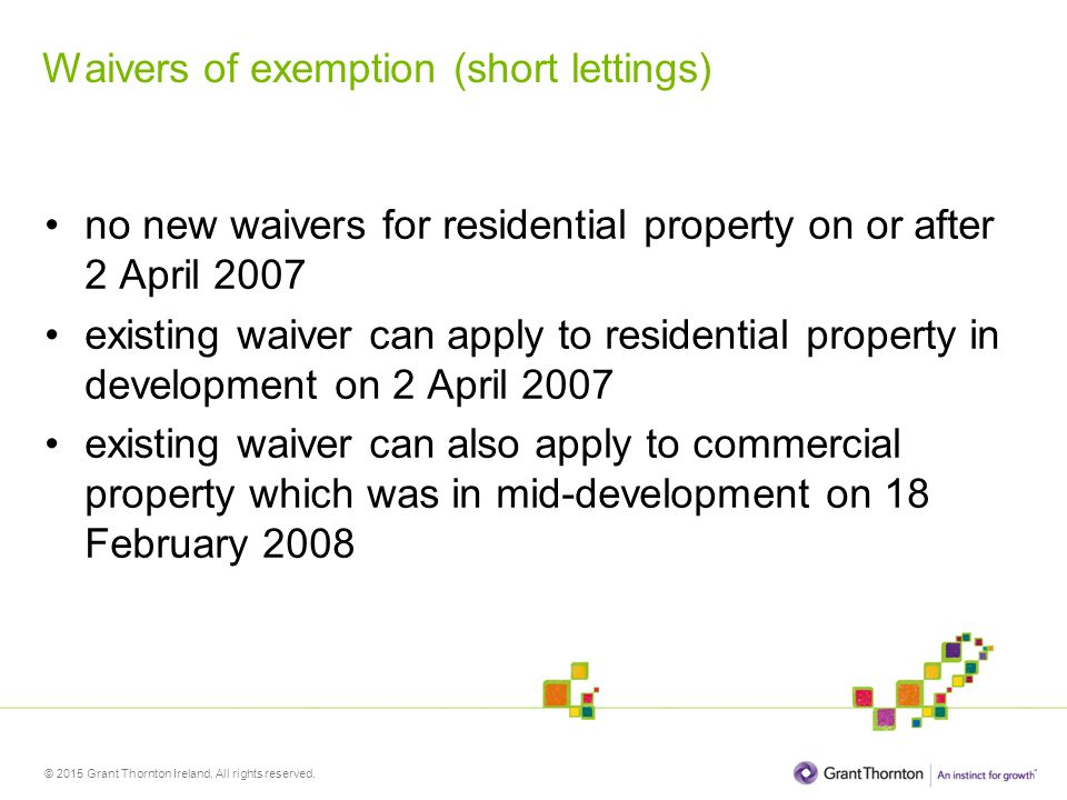 © 2015 Grant Thornton Ireland. All rights reserved. Waivers of exemption (short lettings) no new waivers for residential property on or after 2 April