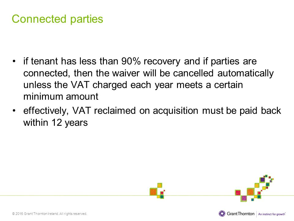© 2015 Grant Thornton Ireland. All rights reserved. Connected parties if tenant has less than 90% recovery and if parties are connected, then the waiv