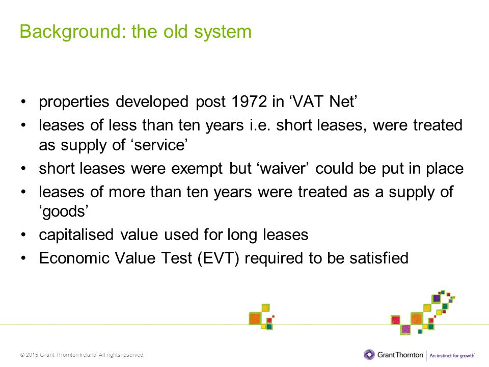© 2015 Grant Thornton Ireland. All rights reserved. Background: the old system properties developed post 1972 in 'VAT Net' leases of less than ten yea