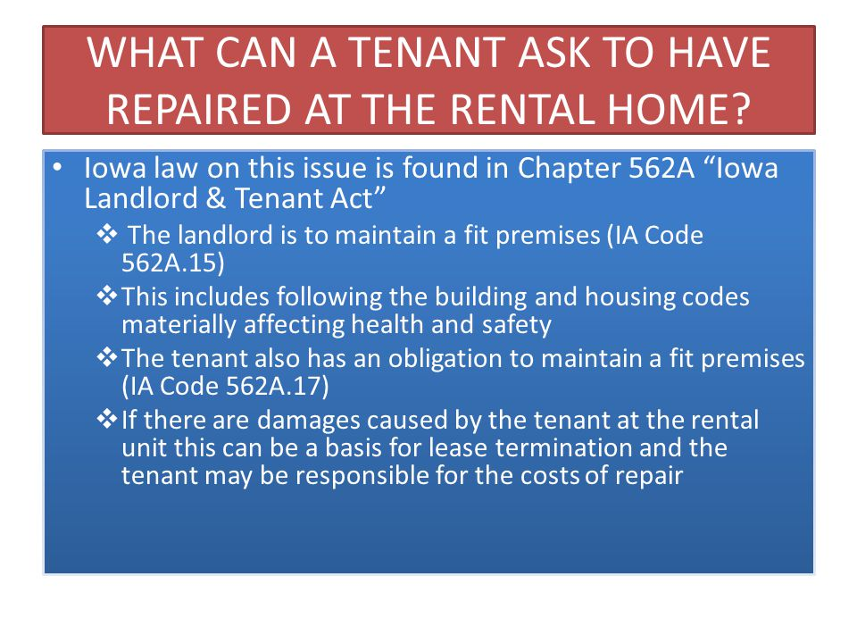 ALL TENANTS ARE ENTITLED TO SAFE AND HABITABLE RENTAL HOUSING It does not matter if the rental home is in foreclosure or not, whoever is responsible for the property has an obligation to provide for safe and habitable housing in compliance with the local building and housing codes and Iowa law All tenants also have an obligation to maintain the rental by keeping it as clean and safe as the condition of the premises permit
