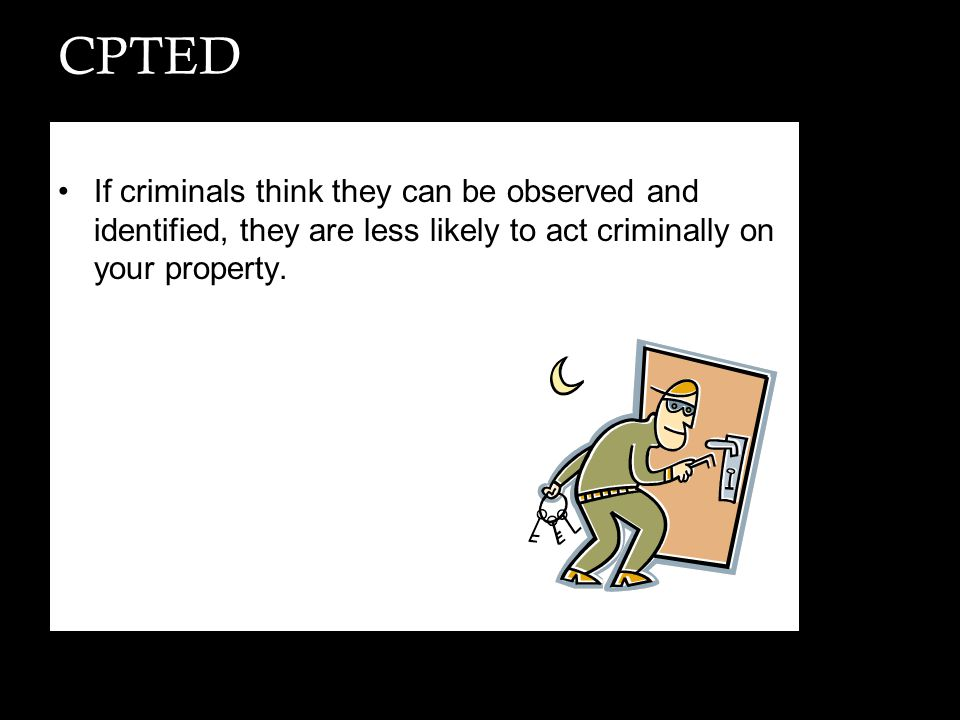 CPTED If criminals think they can be observed and identified, they are less likely to act criminally on your property.