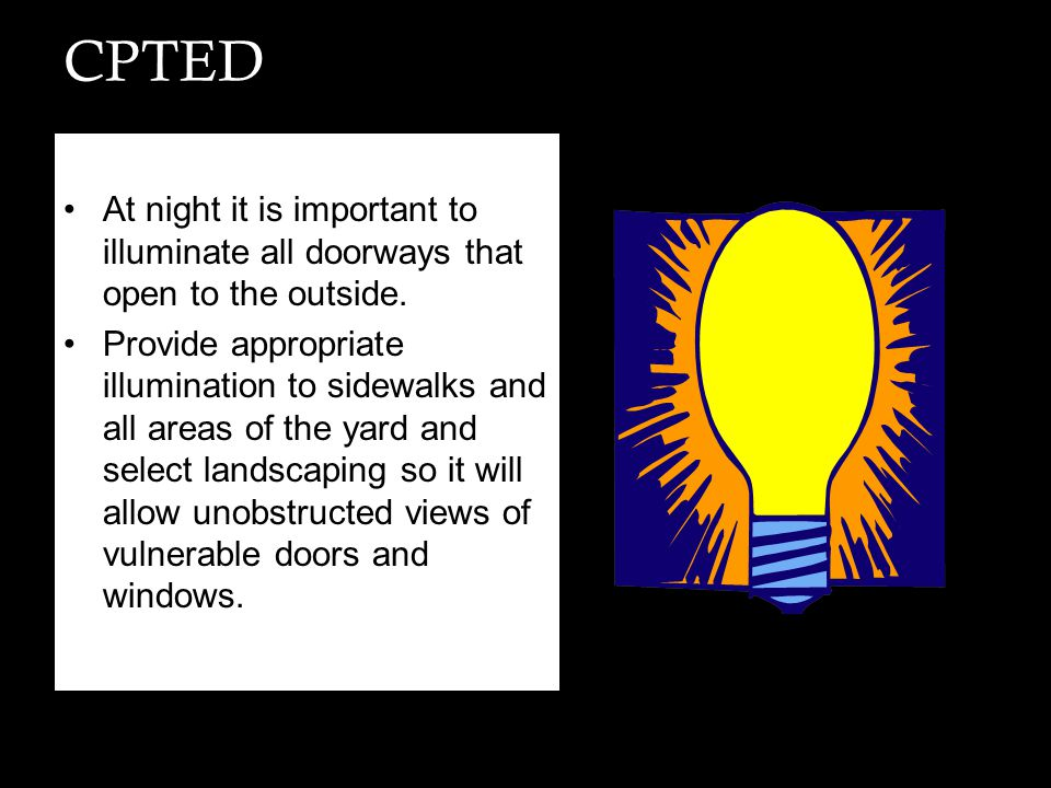 CPTED At night it is important to illuminate all doorways that open to the outside. Provide appropriate illumination to sidewalks and all areas of the