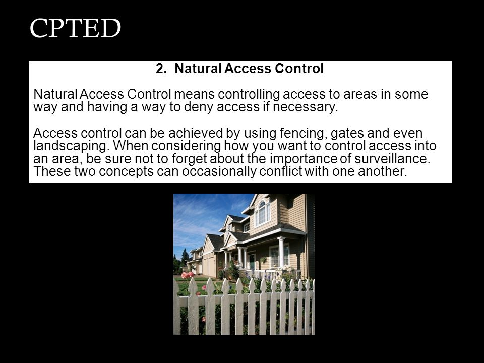 CPTED 2. Natural Access Control Natural Access Control means controlling access to areas in some way and having a way to deny access if necessary. Acc