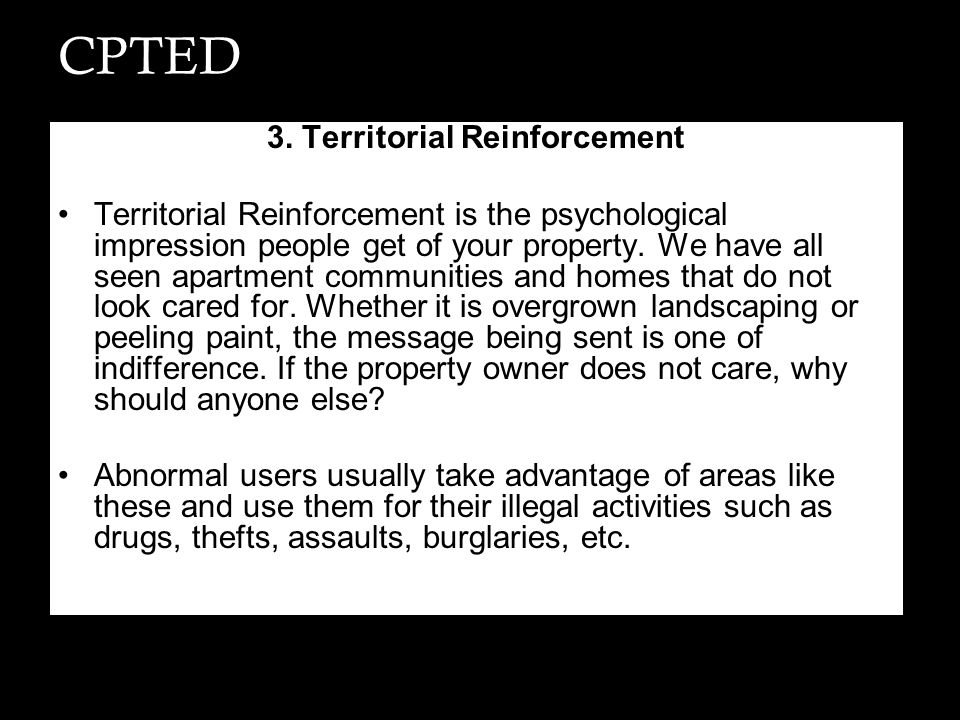 CPTED 3. Territorial Reinforcement Territorial Reinforcement is the psychological impression people get of your property. We have all seen apartment c