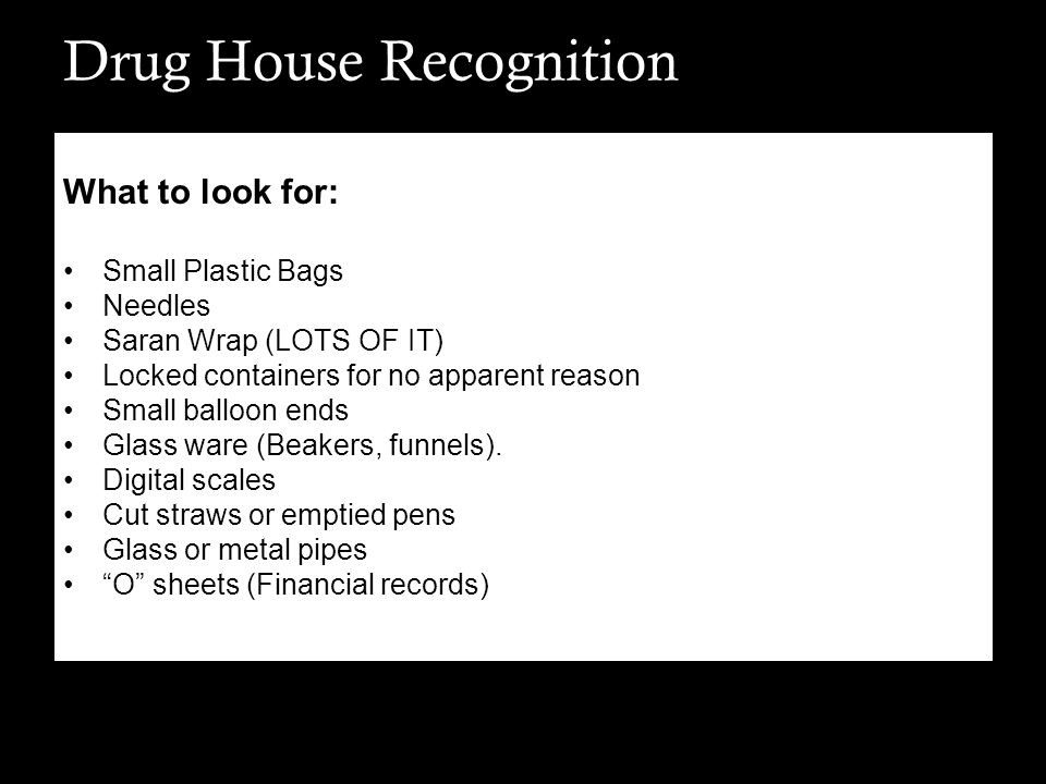 Drug House Recognition What to look for: Small Plastic Bags Needles Saran Wrap (LOTS OF IT) Locked containers for no apparent reason Small balloon end