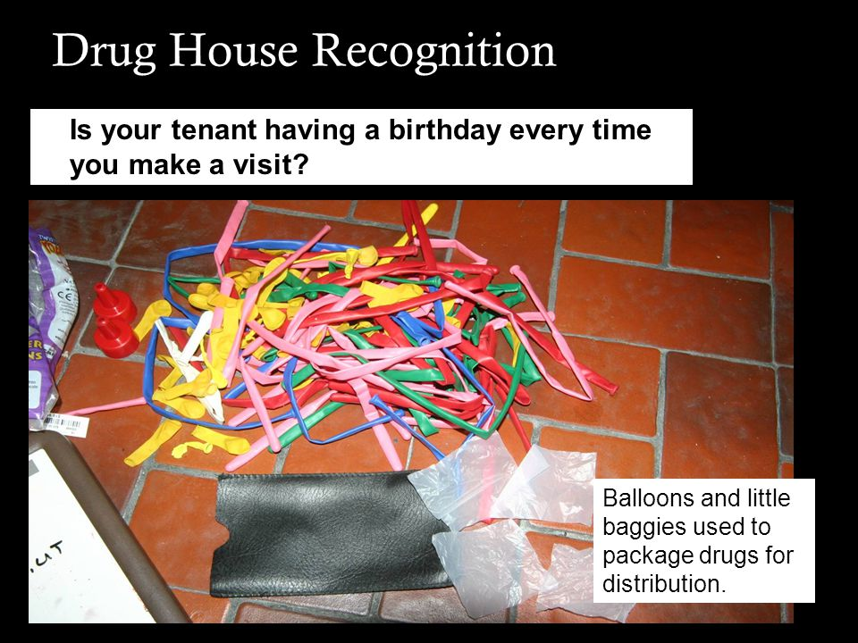 Drug House Recognition Is your tenant having a birthday every time you make a visit? Balloons and little baggies used to package drugs for distributio