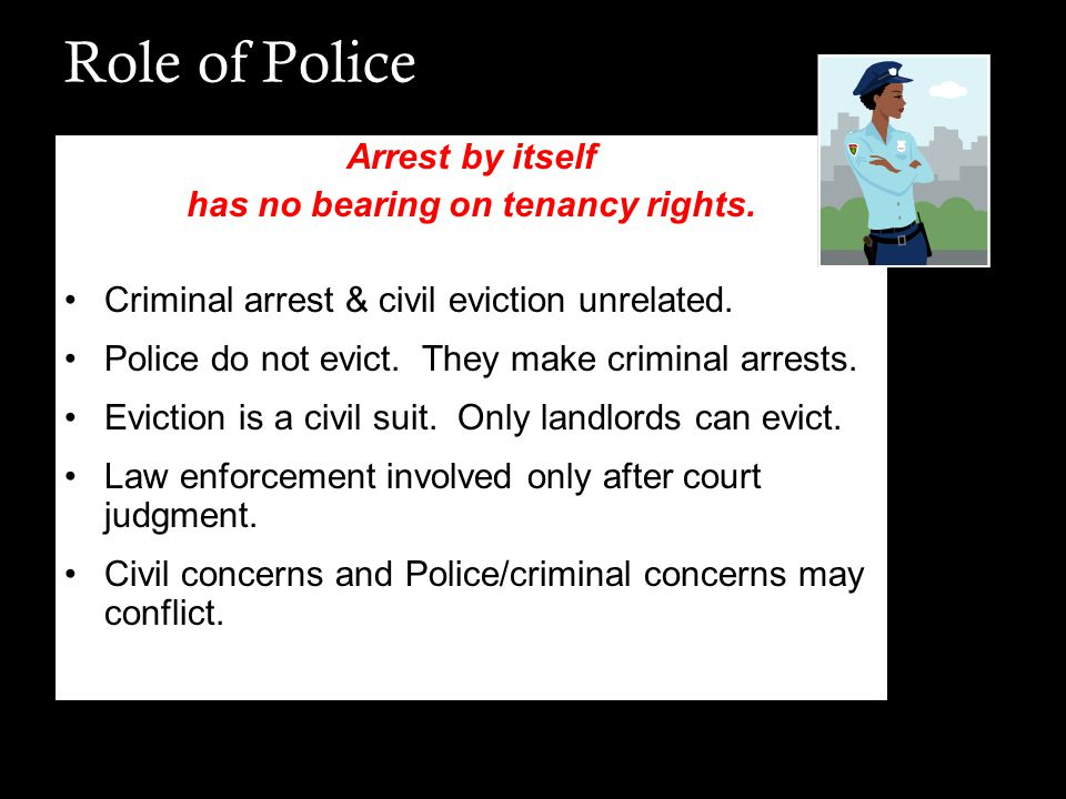 Role of Police Arrest by itself has no bearing on tenancy rights. Criminal arrest & civil eviction unrelated. Police do not evict. They make criminal
