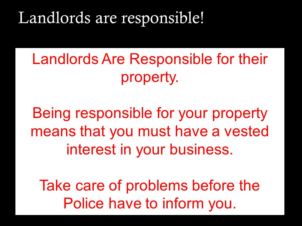 Landlords are responsible! Landlords Are Responsible for their property. Being responsible for your property means that you must have a vested interes