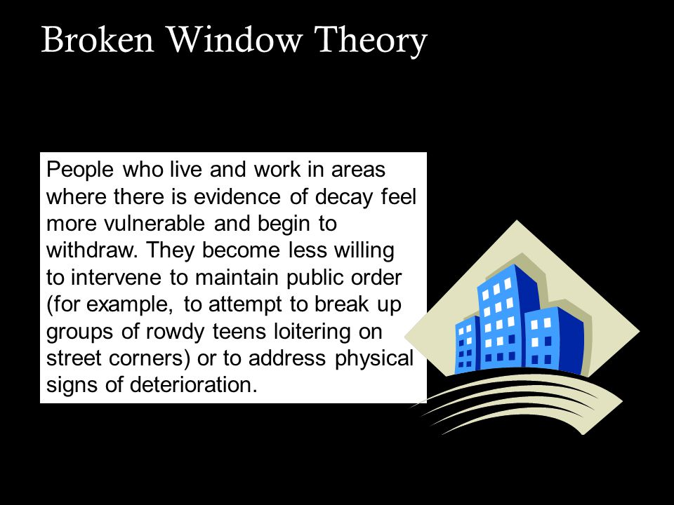Broken Window Theory Sensing this deterioration, criminals and other possible offenders become bolder and intensify their harassment and vandalism.