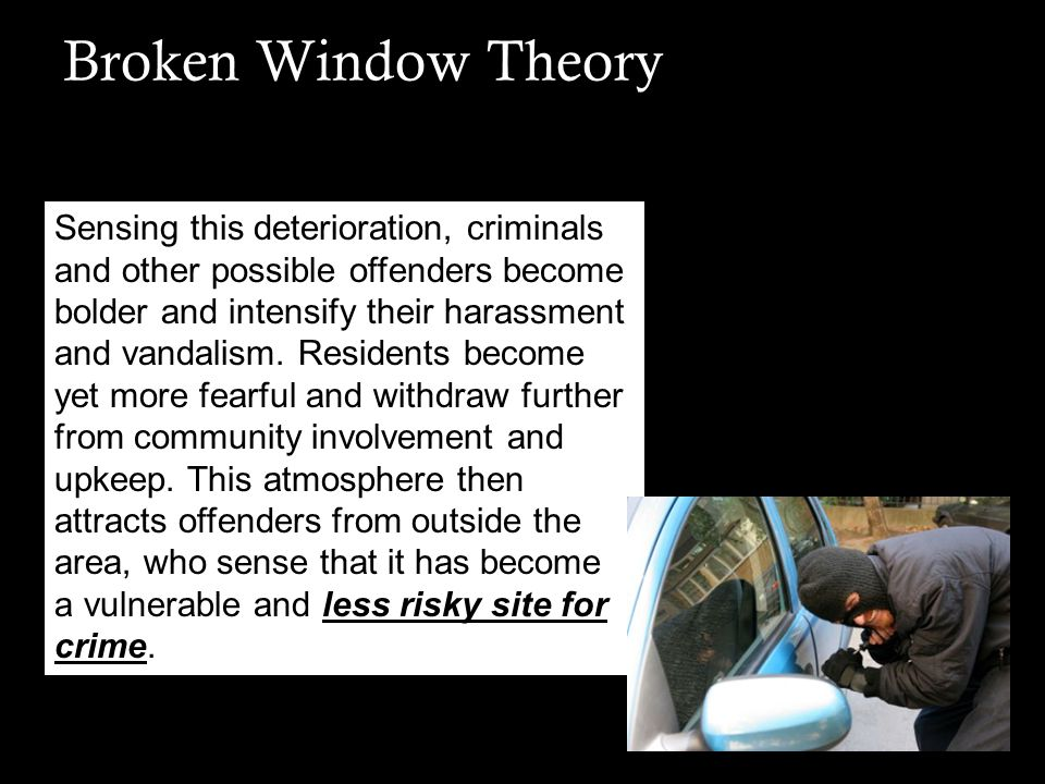 Broken Window Theory Steps to Reduce Crime: Prompt removal of abandoned vehicles Fast cleanup of illegally dumped items, litter and garbage Prompt graffiti removal Fresh paint on buildings Clean sidewalks and gutters Quick replacement of broken windows