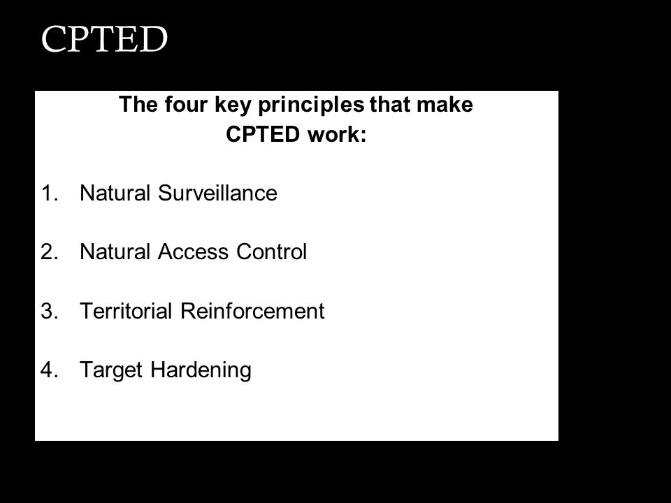 CPTED The four key principles that make CPTED work: 1.Natural Surveillance 2.Natural Access Control 3.Territorial Reinforcement 4.Target Hardening