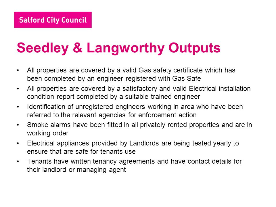 Seedley & Langworthy Outputs All properties are covered by a valid Gas safety certificate which has been completed by an engineer registered with Gas
