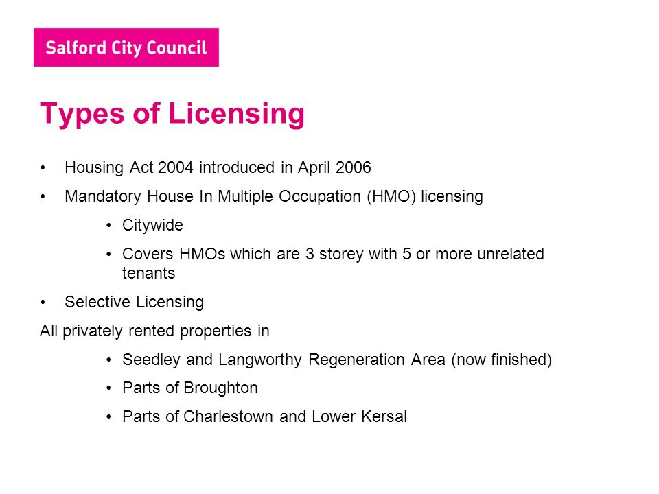 Types of Licensing Housing Act 2004 introduced in April 2006 Mandatory House In Multiple Occupation (HMO) licensing Citywide Covers HMOs which are 3 s