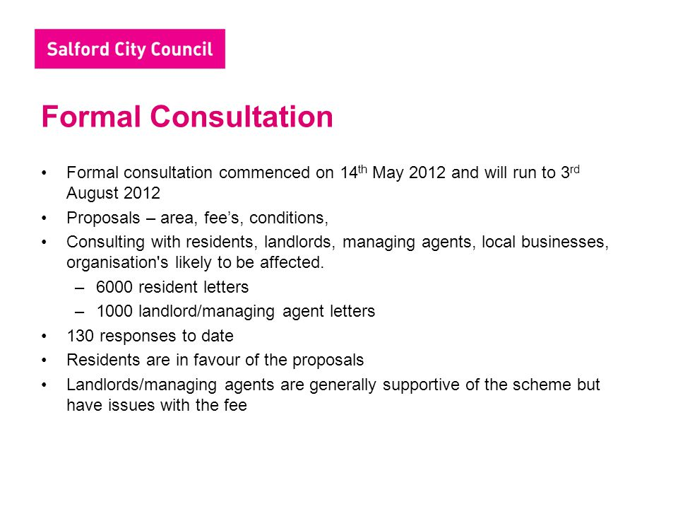 Formal Consultation Formal consultation commenced on 14 th May 2012 and will run to 3 rd August 2012 Proposals – area, fee's, conditions, Consulting w