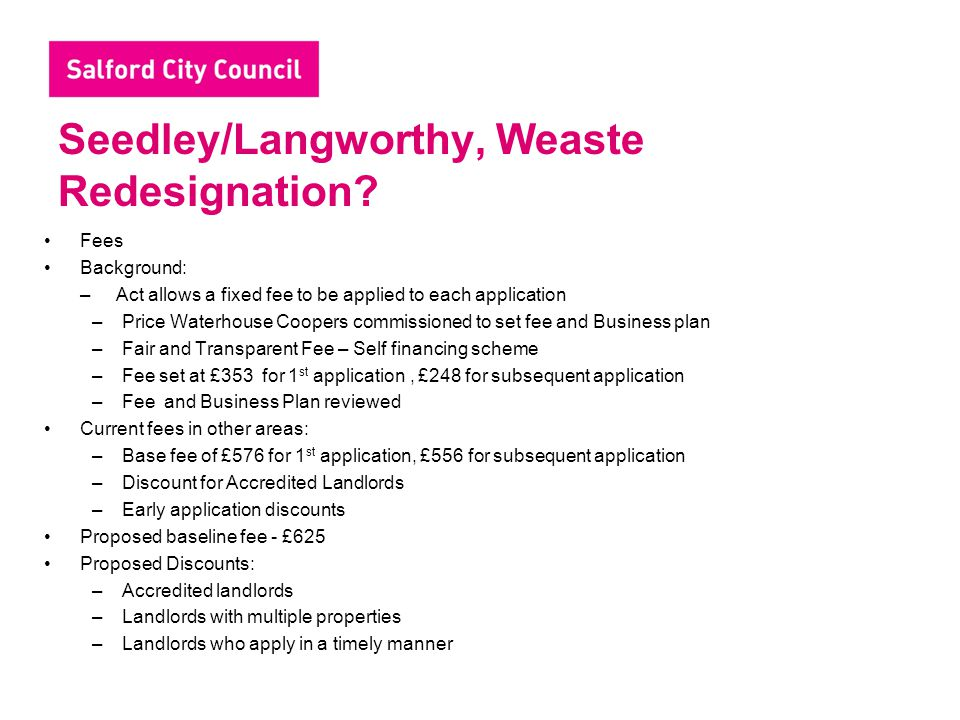 Seedley/Langworthy, Weaste Redesignation? Fees Background: – Act allows a fixed fee to be applied to each application –Price Waterhouse Coopers commis
