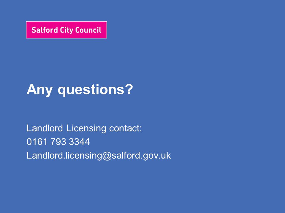 Any questions? Landlord Licensing contact: 0161 793 3344 Landlord.licensing@salford.gov.uk
