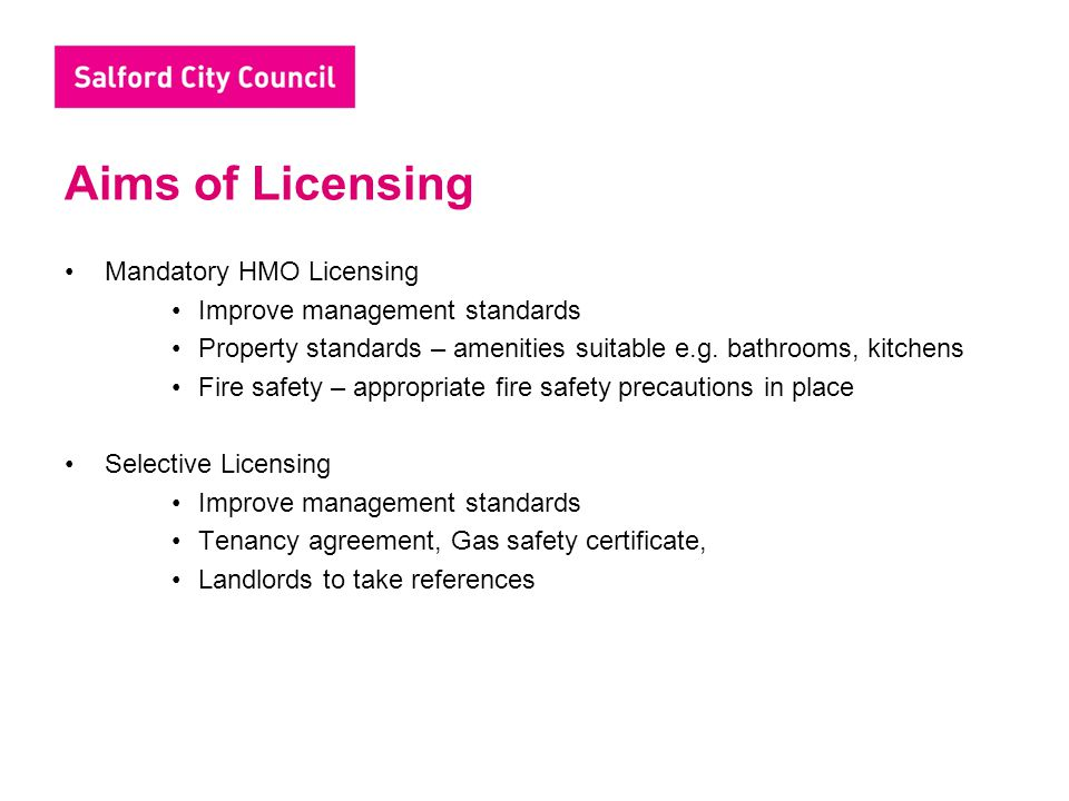 Aims of Licensing Mandatory HMO Licensing Improve management standards Property standards – amenities suitable e.g. bathrooms, kitchens Fire safety –