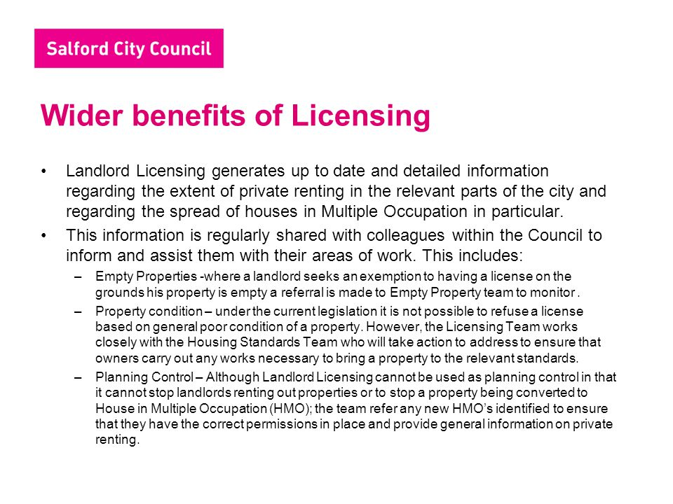 Wider benefits of Licensing Landlord Licensing generates up to date and detailed information regarding the extent of private renting in the relevant parts of the city and regarding the spread of houses in Multiple Occupation in particular.
