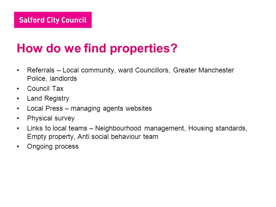 How do we find properties? Referrals – Local community, ward Councillors, Greater Manchester Police, landlords Council Tax Land Registry Local Press –