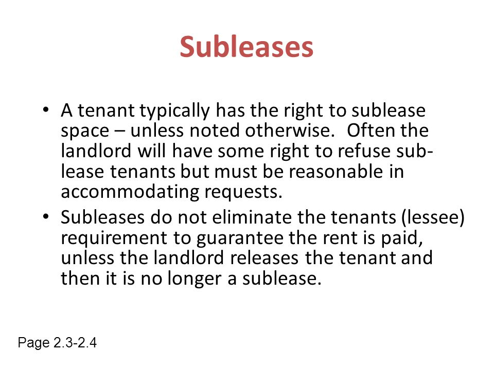 A tenant typically has the right to sublease space – unless noted otherwise. Often the landlord will have some right to refuse sub- lease tenants but