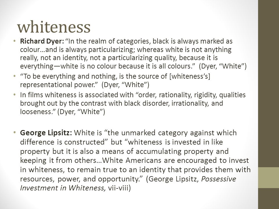 "whiteness Richard Dyer: ""In the realm of categories, black is always marked as colour…and is always particularizing; whereas white is not anything rea"