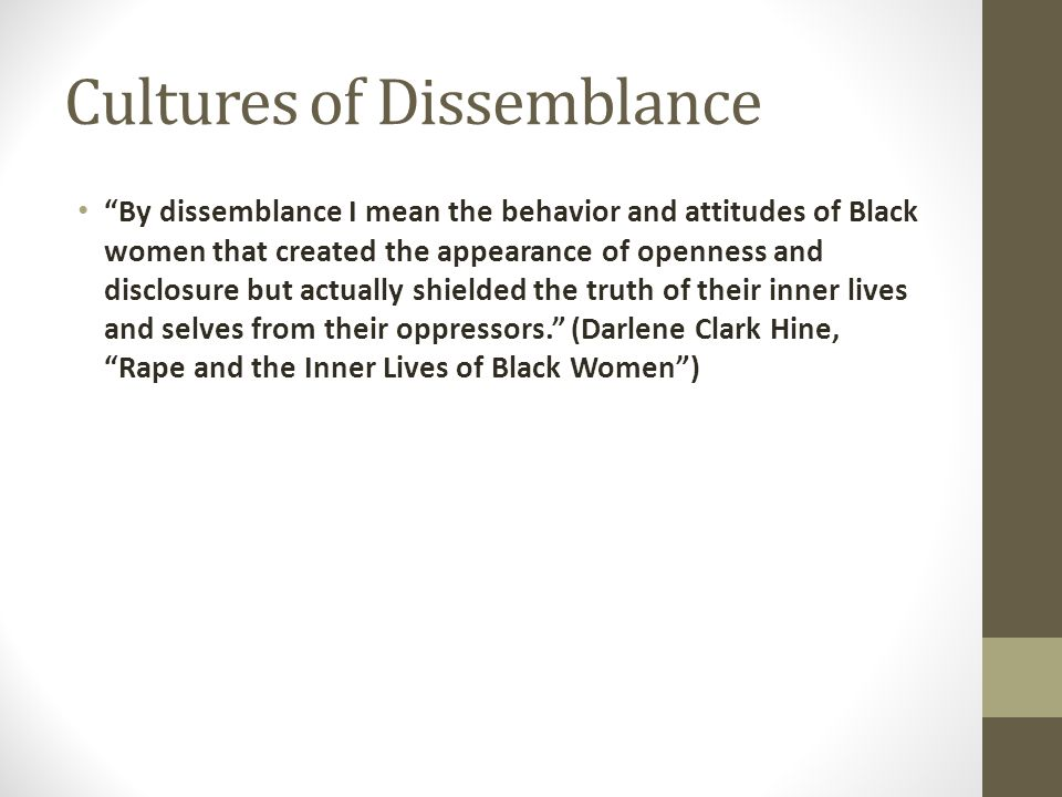 Cultures of Dissemblance By dissemblance I mean the behavior and attitudes of Black women that created the appearance of openness and disclosure but actually shielded the truth of their inner lives and selves from their oppressors. (Darlene Clark Hine, Rape and the Inner Lives of Black Women )