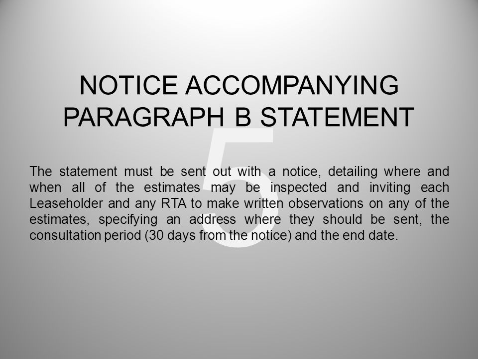 5 The statement must be sent out with a notice, detailing where and when all of the estimates may be inspected and inviting each Leaseholder and any RTA to make written observations on any of the estimates, specifying an address where they should be sent, the consultation period (30 days from the notice) and the end date.