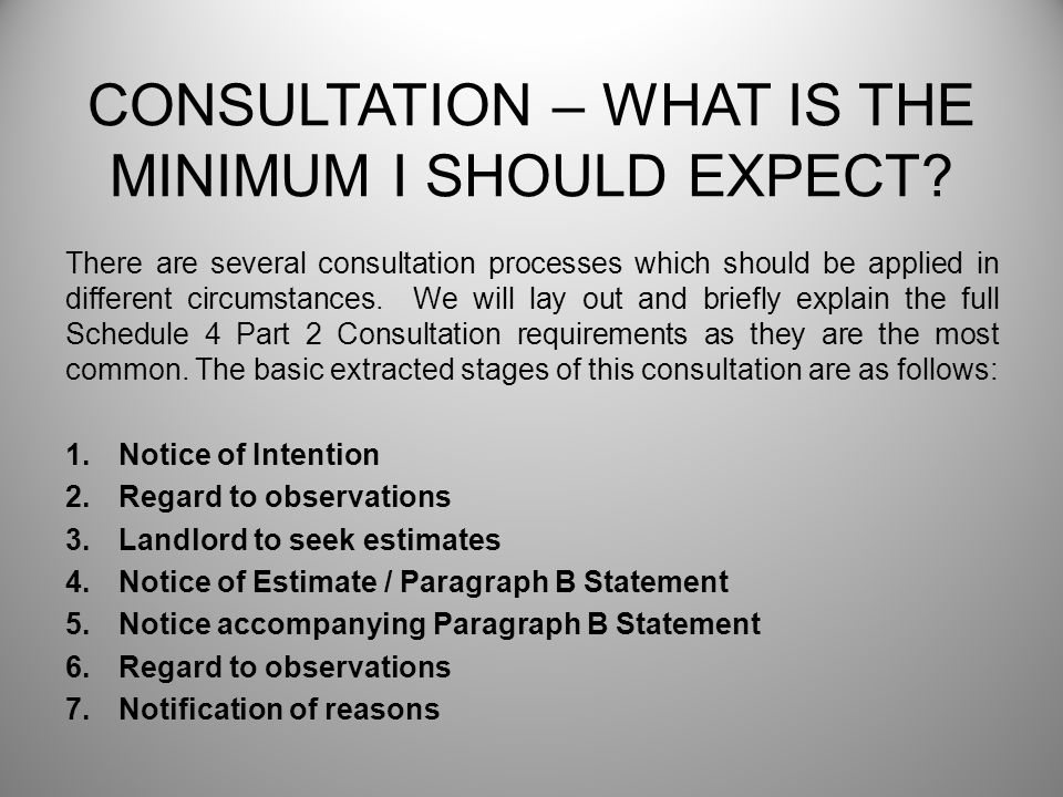 CONSULTATION – WHAT IS THE MINIMUM I SHOULD EXPECT? There are several consultation processes which should be applied in different circumstances. We wi