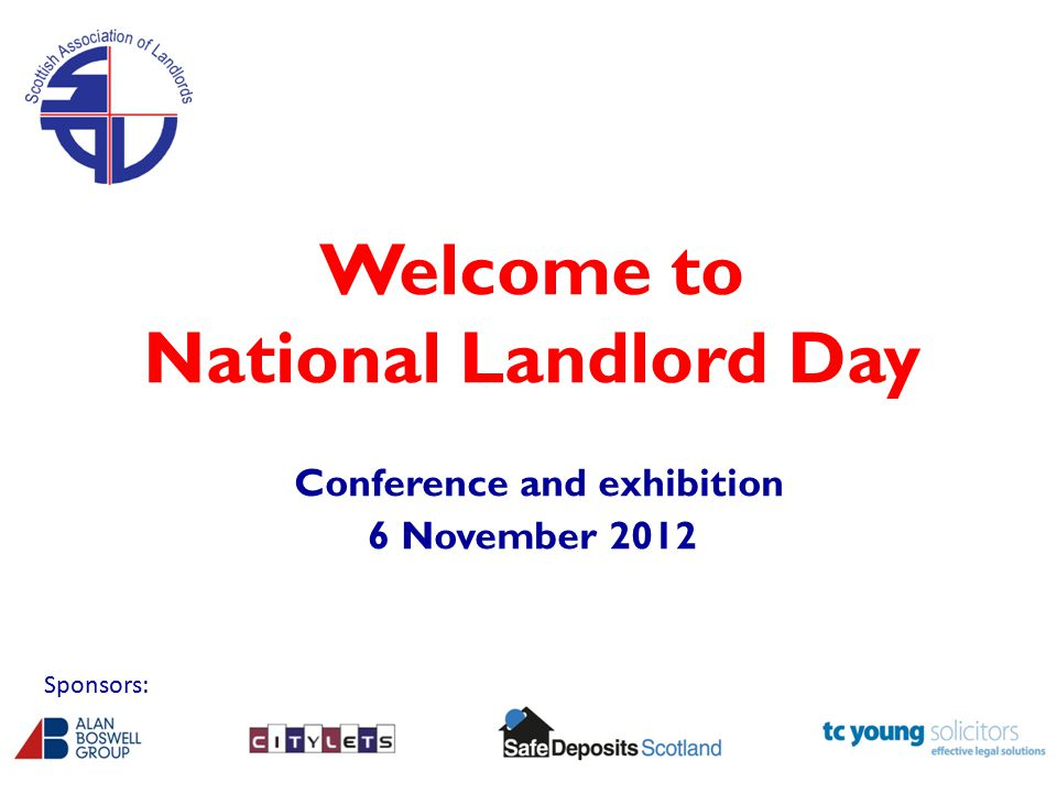 Welcome to National Landlord Day Conference and exhibition 6 November 2012 Sponsors: