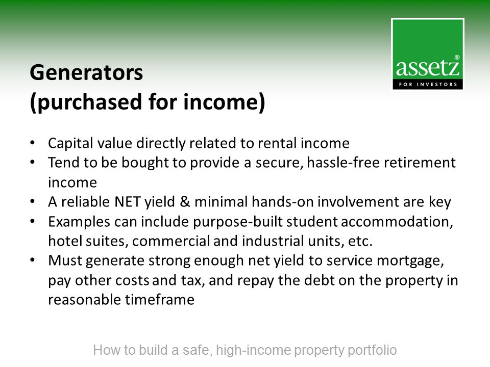 Generators (purchased for income) Capital value directly related to rental income Tend to be bought to provide a secure, hassle-free retirement income
