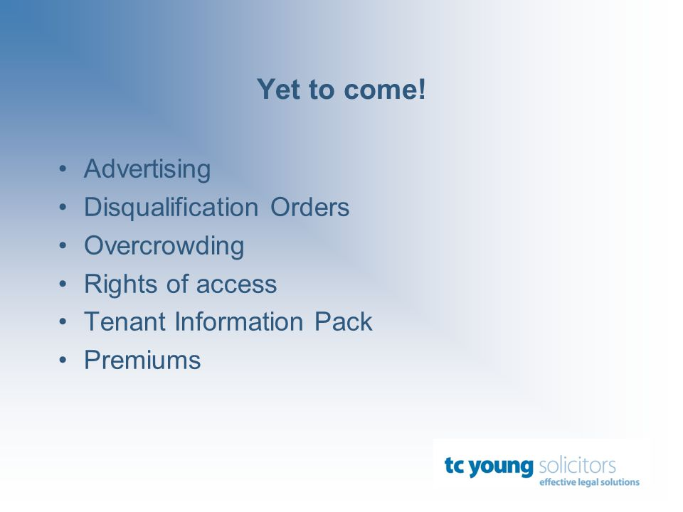 Yet to come! Advertising Disqualification Orders Overcrowding Rights of access Tenant Information Pack Premiums