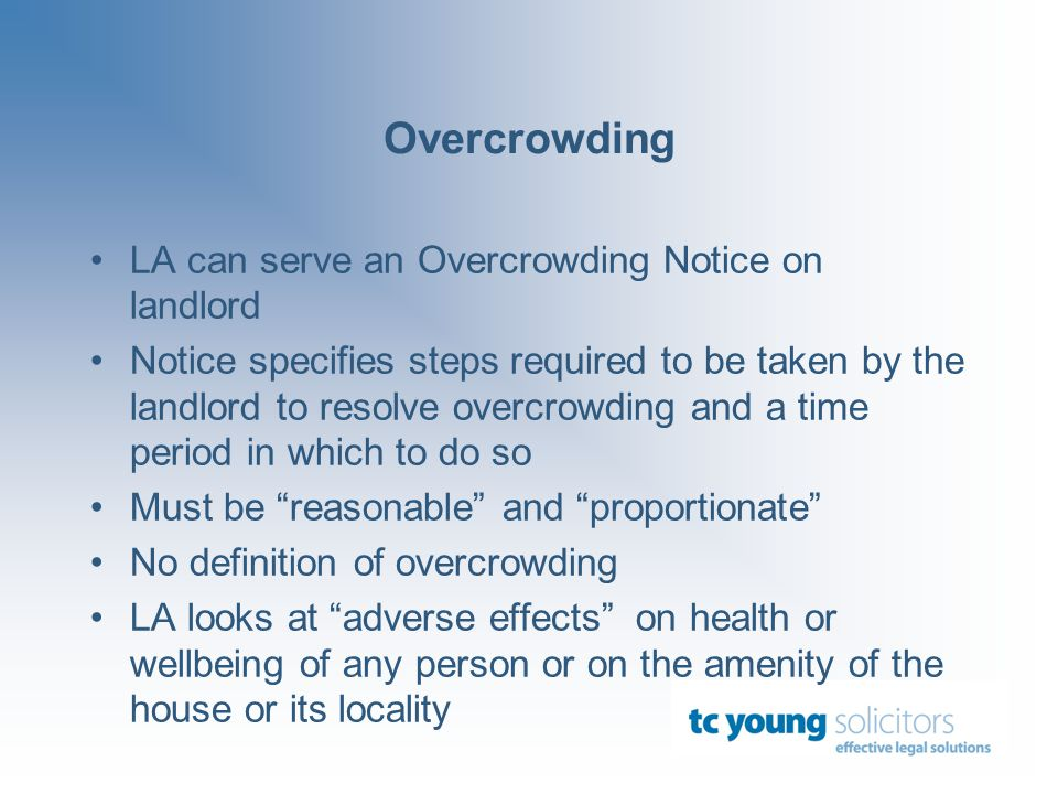 Overcrowding LA can serve an Overcrowding Notice on landlord Notice specifies steps required to be taken by the landlord to resolve overcrowding and a