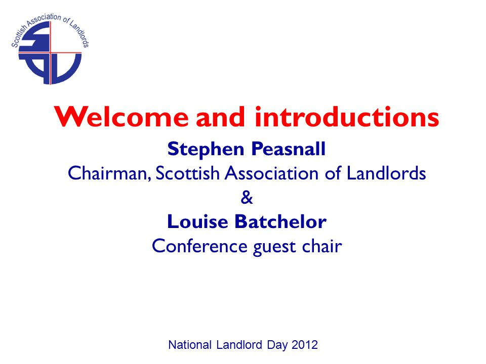 Welcome and introductions Stephen Peasnall Chairman, Scottish Association of Landlords & Louise Batchelor Conference guest chair National Landlord Day