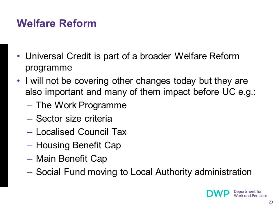 23 Welfare Reform Universal Credit is part of a broader Welfare Reform programme I will not be covering other changes today but they are also importan